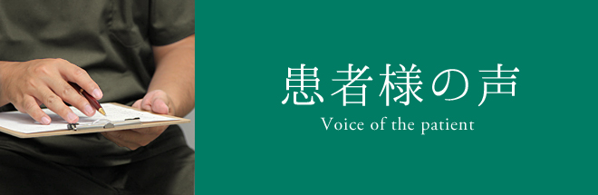 患者様の声 Voice of the patient
